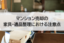 マンション売却の家具・遺品整理における注意点