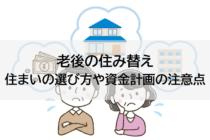 老後の住み替え、住まいの選び方や資金計画の注意点